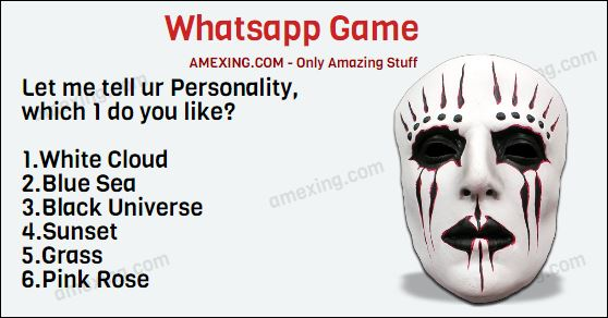 Whatsapp Game : Question : Let me tell ur Personality, which 1 do you like? 1.White Cloud 2.Blue Sea 3.Black Universe 4.Sunset 5.Grass 6.Pink Rose