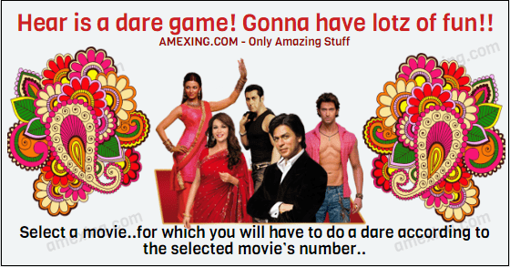 Heeeeyyyyyaaaaa…!😀 Hear isa dare game! Gonna will have lotz of fun😋 Select a movie..for which you will have to do a dare according to the selected movie's number.. 1. Dhoom 3 2. Jai ho 3. Krrish 3 4. Highway 5. Nautanki saala 6. R… Rajkumar 7.Kuch kuch hotha hei 8. Race 2 9. Zindagi na milegi dobara 10. Queen 11. Shaadi ke side effets 12. Sholay 13. ABCD 14. Chennai express 15. Heartless 16. Gunday 17. Yeh jawaani h deewani 18. Kabhi khushi kabhi gam 19. Yaariyan 20. Aashiqui 2